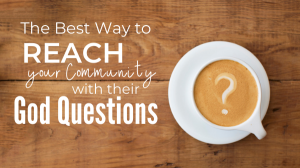 The Best Way to Reach your Community with their God Questions