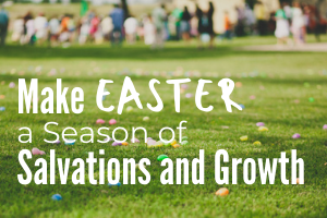 Make Easter a Season of Salvations and Growth